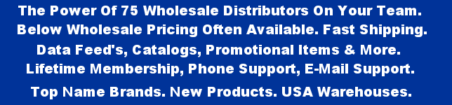 The Power Of 75 Wholesale Distributors On Your Team. Below Wholesale Pricing Often Available. Fast Shipping. Data Feed's, Catalogs, Promotional Items & More. Lifetime Membership, Phone Support, E-Mail Support. Top Name Brands. New Products. USA Warehouses.
